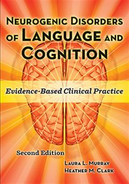 Neurogenic Disorders of Language and Cognition: Evidence-Based Clinical Practice–Second Edition